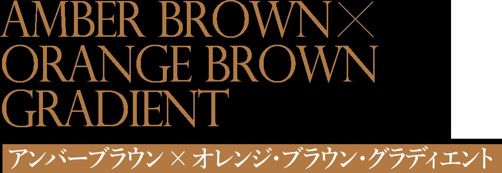 アンバーブラウン × オレンジ・ブラウン・グラディエント