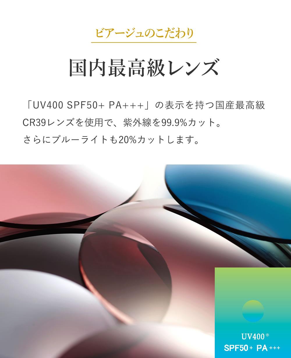 ビアージュのこだわり 最高級レンズ 「UV400 SPF50+ PA+++」の表示を持つ国産最高級CR39レンズを使用で、紫外線を99.9%カット。さらにブルーライトも20%カットします。