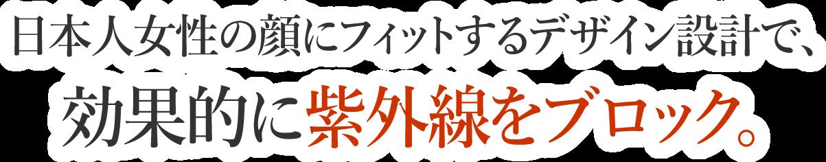 日本人女性の顔にフィットするデザイン設計で、効果的に紫外線をブロック。