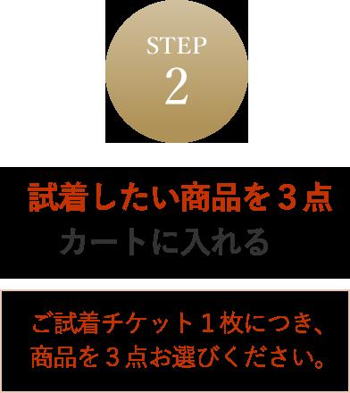STEP2 試着したい商品を3点カートに入れる ご試着チケット1米につき、商品を3点お選びください