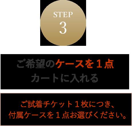 STEP3 ご希望のケースを1点カートに入れる ご試着チケット1枚につき、付属ケースを1点お選びください。